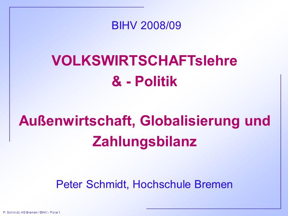 P. Schmidt, HS Bremen / BIHV - Folie 1 VOLKSWIRTSCHAFTslehre & - Politik Peter Schmidt, Hochschule Bremen BIHV 2008/09 Außenwirtschaft, Globalisierung
