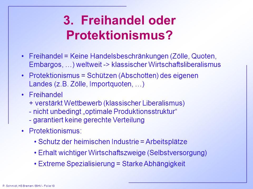 P. Schmidt, HS Bremen / BIHV - Folie 19 3. Freihandel oder Protektionismus? Freihandel = Keine Handelsbeschränkungen (Zölle, Quoten, Embargos, …) welt