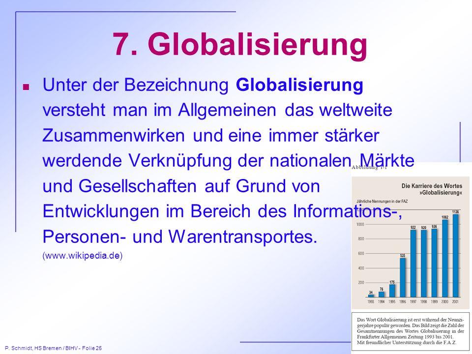 P. Schmidt, HS Bremen / BIHV - Folie 25 7. Globalisierung n Unter der Bezeichnung Globalisierung versteht man im Allgemeinen das weltweite Zusammenwir