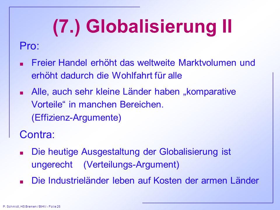 P. Schmidt, HS Bremen / BIHV - Folie 26 (7.) Globalisierung II Pro: n Freier Handel erhöht das weltweite Marktvolumen und erhöht dadurch die Wohlfahrt