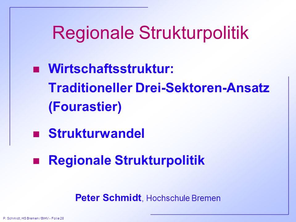 P. Schmidt, HS Bremen / BIHV - Folie 28 Regionale Strukturpolitik n Wirtschaftsstruktur: Traditioneller Drei-Sektoren-Ansatz (Fourastier) n Strukturwa