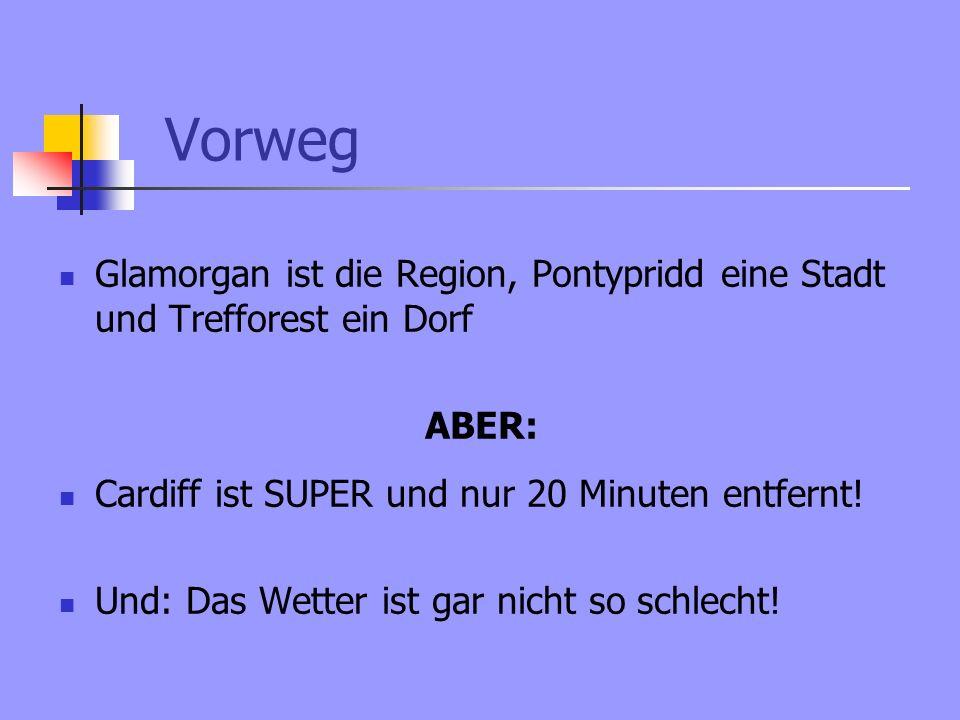 Vorweg Glamorgan ist die Region, Pontypridd eine Stadt und Trefforest ein Dorf ABER: Cardiff ist SUPER und nur 20 Minuten entfernt.