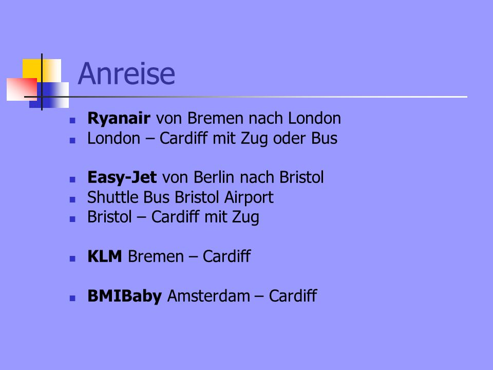 Anreise Ryanair von Bremen nach London London – Cardiff mit Zug oder Bus Easy-Jet von Berlin nach Bristol Shuttle Bus Bristol Airport Bristol – Cardiff mit Zug KLM Bremen – Cardiff BMIBaby Amsterdam – Cardiff