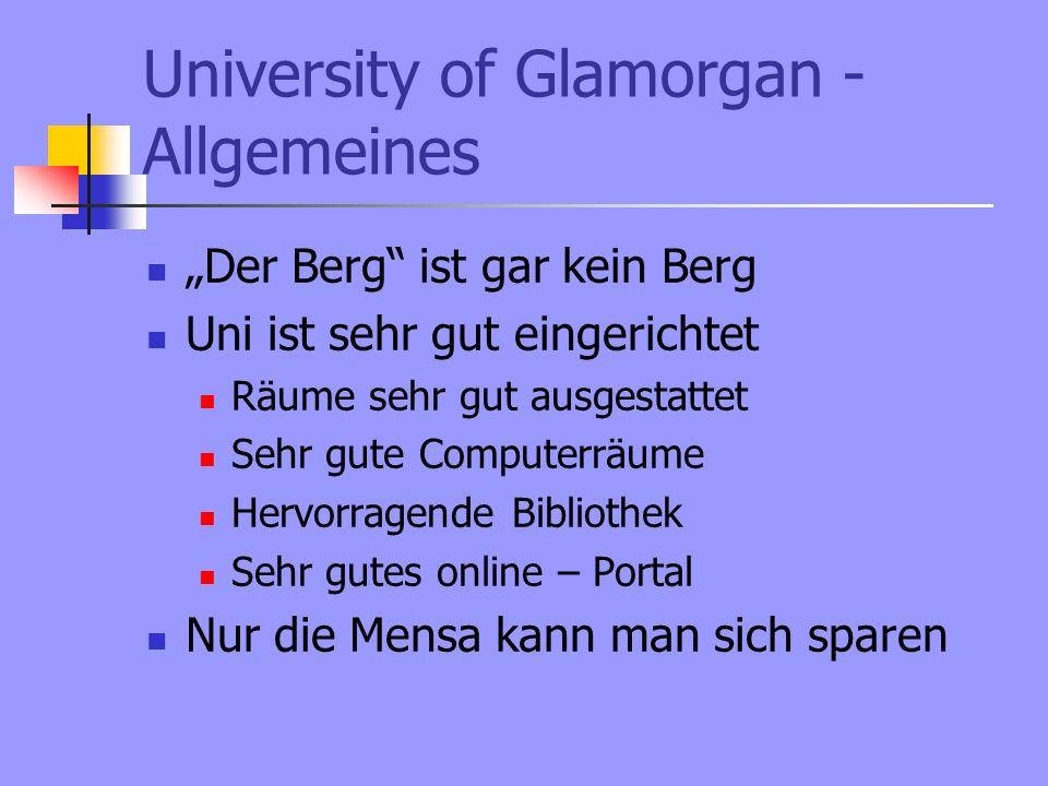 University of Glamorgan - Allgemeines Der Berg ist gar kein Berg Uni ist sehr gut eingerichtet Räume sehr gut ausgestattet Sehr gute Computerräume Hervorragende Bibliothek Sehr gutes online – Portal Nur die Mensa kann man sich sparen