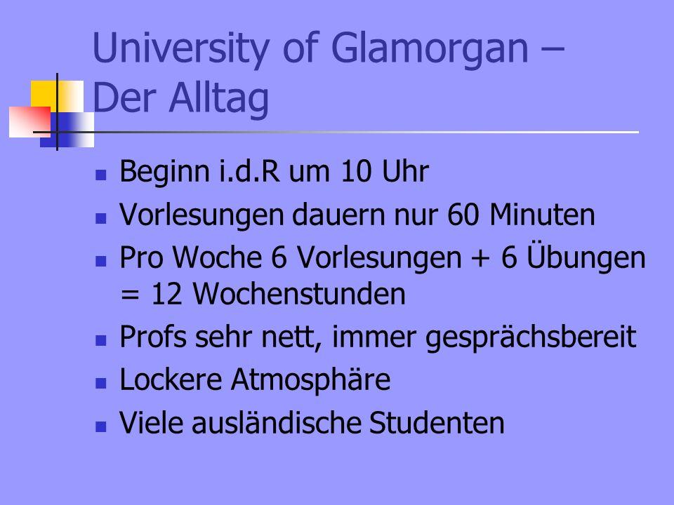 University of Glamorgan – Der Alltag Viel Eigenarbeit Viele Hausarbeiten und Fallstudien Niveau ist nicht zu hoch, man muss jedoch viel lesen (Recherchieren) Abgabetermine werden am Semsterbeginn ausgehändigt Abgabe in Papierform oder online