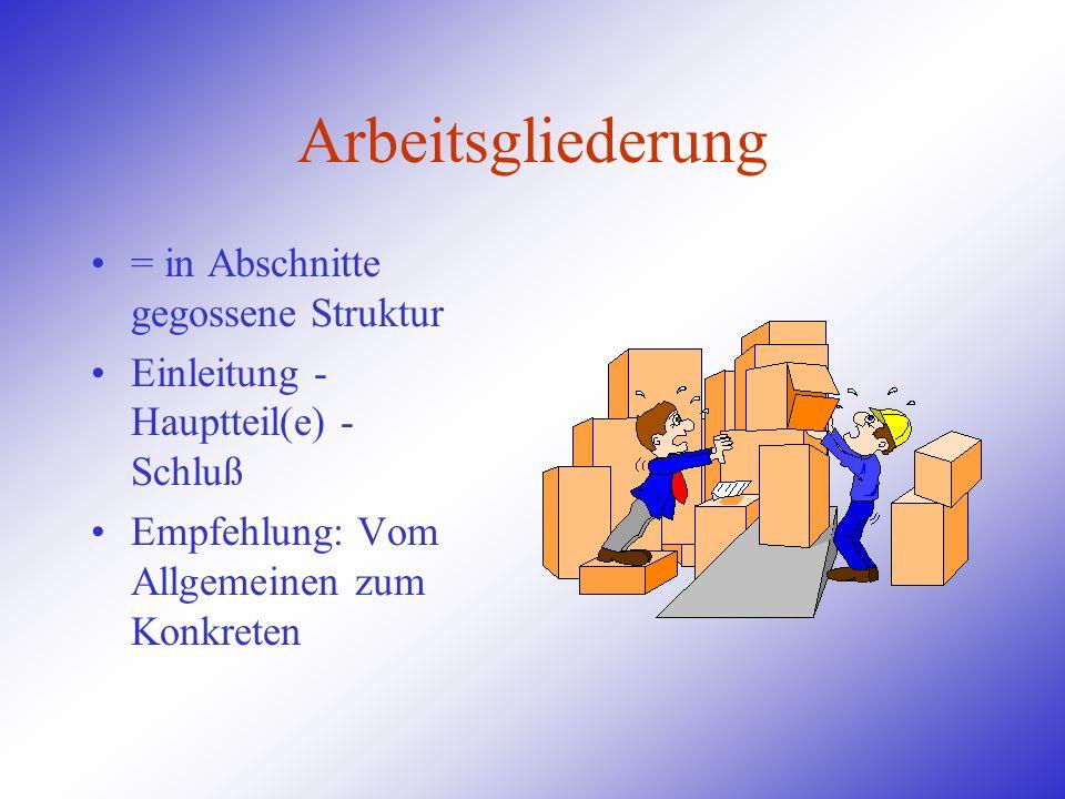 Arbeitsgliederung = in Abschnitte gegossene Struktur Einleitung - Hauptteil(e) - Schluß Empfehlung: Vom Allgemeinen zum Konkreten