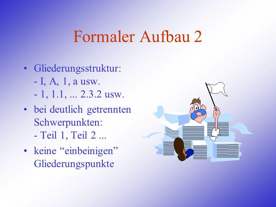 Formaler Aufbau 2 Gliederungsstruktur: - I, A, 1, a usw. - 1, 1.1,... 2.3.2 usw. bei deutlich getrennten Schwerpunkten: - Teil 1, Teil 2... keine einb