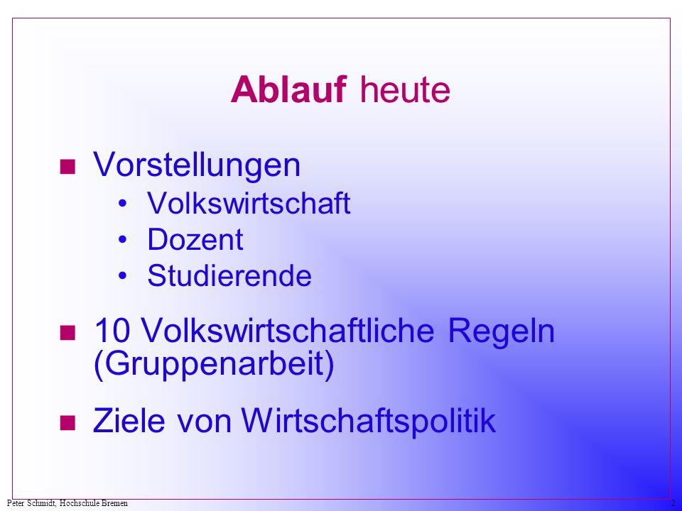 Peter Schmidt, Hochschule Bremen2 Ablauf heute n Vorstellungen Volkswirtschaft Dozent Studierende n 10 Volkswirtschaftliche Regeln (Gruppenarbeit) n Ziele von Wirtschaftspolitik