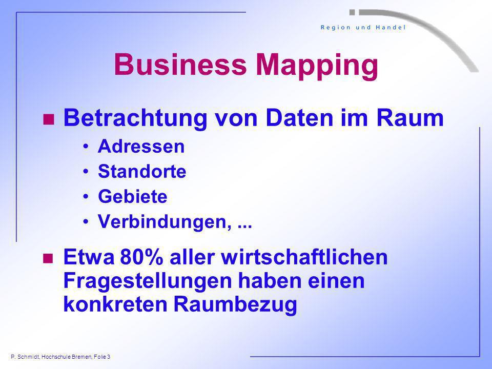 P. Schmidt, Hochschule Bremen, Folie 3 Business Mapping n Betrachtung von Daten im Raum Adressen Standorte Gebiete Verbindungen,... n Etwa 80% aller w
