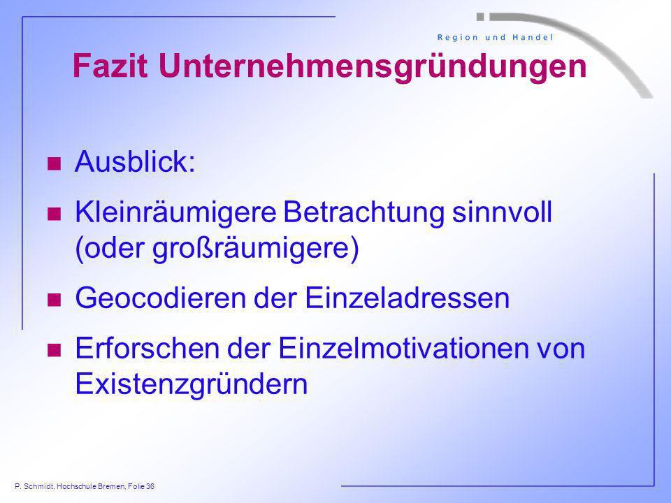 P. Schmidt, Hochschule Bremen, Folie 36 Fazit Unternehmensgründungen n Ausblick: n Kleinräumigere Betrachtung sinnvoll (oder großräumigere) n Geocodie