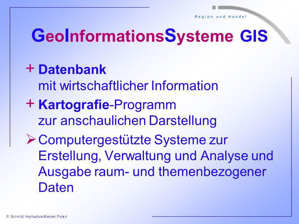 P. Schmidt, Hochschule Bremen, Folie 4 G eo I nformations S ysteme GIS + Datenbank mit wirtschaftlicher Information + Kartografie-Programm zur anschau