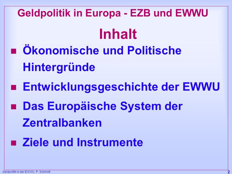 Geldpolitik in der EWWU, P. Schmidt 2 Inhalt n Ökonomische und Politische Hintergründe n Entwicklungsgeschichte der EWWU n Das Europäische System der
