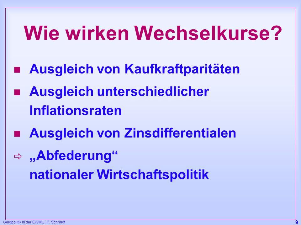 Geldpolitik in der EWWU, P. Schmidt 9 Wie wirken Wechselkurse? n Ausgleich von Kaufkraftparitäten n Ausgleich unterschiedlicher Inflationsraten n Ausg