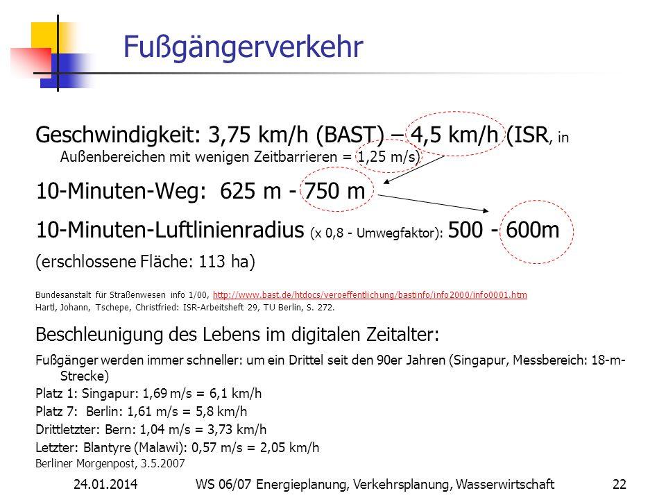 24.01.2014 WS 06/07 Energieplanung, Verkehrsplanung, Wasserwirtschaft 22 Fußgängerverkehr Geschwindigkeit: 3,75 km/h (BAST) – 4,5 km/h (ISR, in Außenbereichen mit wenigen Zeitbarrieren = 1,25 m/s) 10-Minuten-Weg: 625 m - 750 m 10-Minuten-Luftlinienradius (x 0,8 - Umwegfaktor): 500 - 600m (erschlossene Fläche: 113 ha) Bundesanstalt für Straßenwesen info 1/00, http://www.bast.de/htdocs/veroeffentlichung/bastinfo/info2000/info0001.htmhttp://www.bast.de/htdocs/veroeffentlichung/bastinfo/info2000/info0001.htm Hartl, Johann, Tschepe, Christfried: ISR-Arbeitsheft 29, TU Berlin, S.