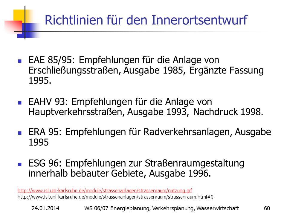 24.01.2014 WS 06/07 Energieplanung, Verkehrsplanung, Wasserwirtschaft 60 Richtlinien für den Innerortsentwurf EAE 85/95: Empfehlungen für die Anlage von Erschließungsstraßen, Ausgabe 1985, Ergänzte Fassung 1995.