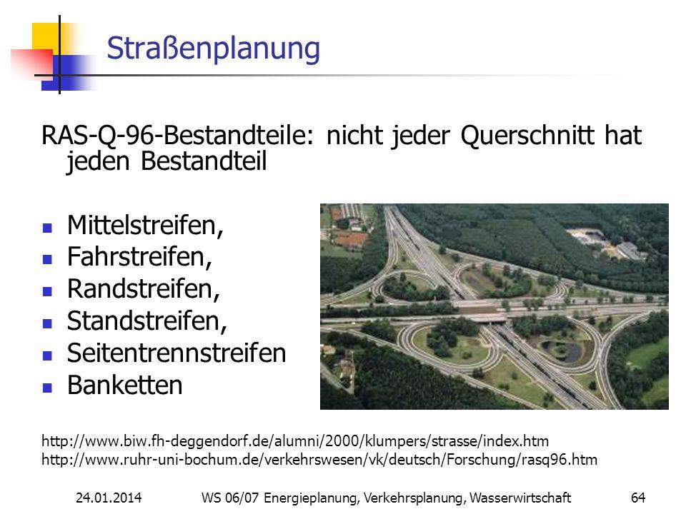 24.01.2014 WS 06/07 Energieplanung, Verkehrsplanung, Wasserwirtschaft 64 Straßenplanung RAS-Q-96-Bestandteile: nicht jeder Querschnitt hat jeden Bestandteil Mittelstreifen, Fahrstreifen, Randstreifen, Standstreifen, Seitentrennstreifen Banketten http://www.biw.fh-deggendorf.de/alumni/2000/klumpers/strasse/index.htm http://www.ruhr-uni-bochum.de/verkehrswesen/vk/deutsch/Forschung/rasq96.htm
