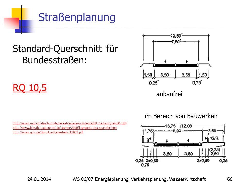 24.01.2014 WS 06/07 Energieplanung, Verkehrsplanung, Wasserwirtschaft 66 Straßenplanung Standard-Querschnitt für Bundesstraßen: RQ 10,5 http://www.ruhr-uni-bochum.de/verkehrswesen/vk/deutsch/Forschung/rasq96.htm http://www.biw.fh-deggendorf.de/alumni/2000/klumpers/strasse/index.htm http://www.gdv.de/download/jahrebericht2002.pdf anbaufrei im Bereich von Bauwerken