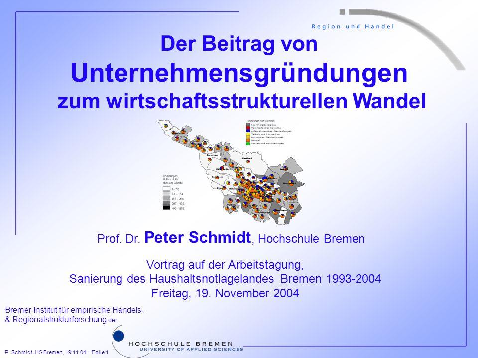 P. Schmidt, HS Bremen, 19.11.04 - Folie 1 Bremer Institut für empirische Handels- & Regionalstrukturforschung der Der Beitrag von Unternehmensgründung