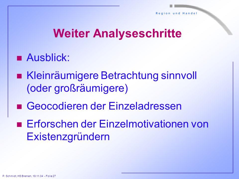 P. Schmidt, HS Bremen, 19.11.04 - Folie 27 Weiter Analyseschritte n Ausblick: n Kleinräumigere Betrachtung sinnvoll (oder großräumigere) n Geocodieren
