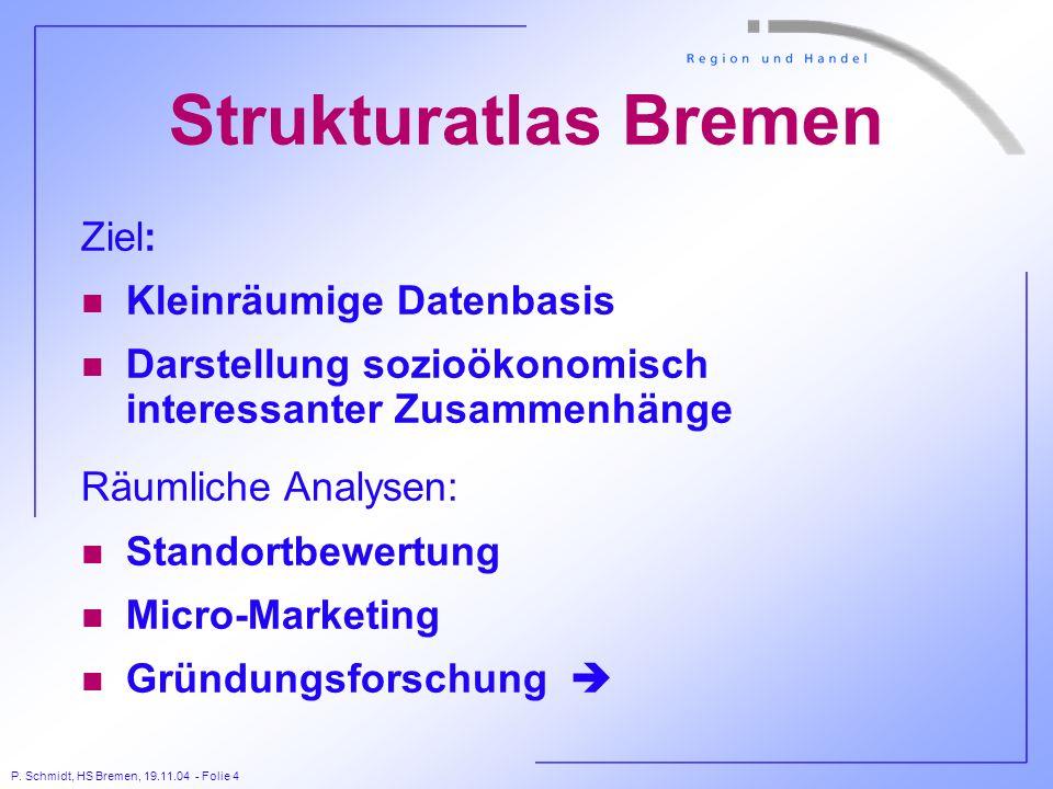 P. Schmidt, HS Bremen, 19.11.04 - Folie 4 Strukturatlas Bremen Ziel: n Kleinräumige Datenbasis n Darstellung sozioökonomisch interessanter Zusammenhän
