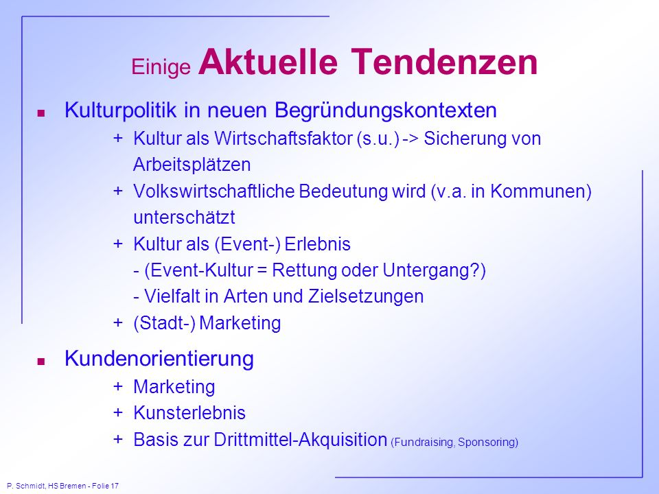 P. Schmidt, HS Bremen - Folie 17 Einige Aktuelle Tendenzen n Kulturpolitik in neuen Begründungskontexten +Kultur als Wirtschaftsfaktor (s.u.) -> Siche
