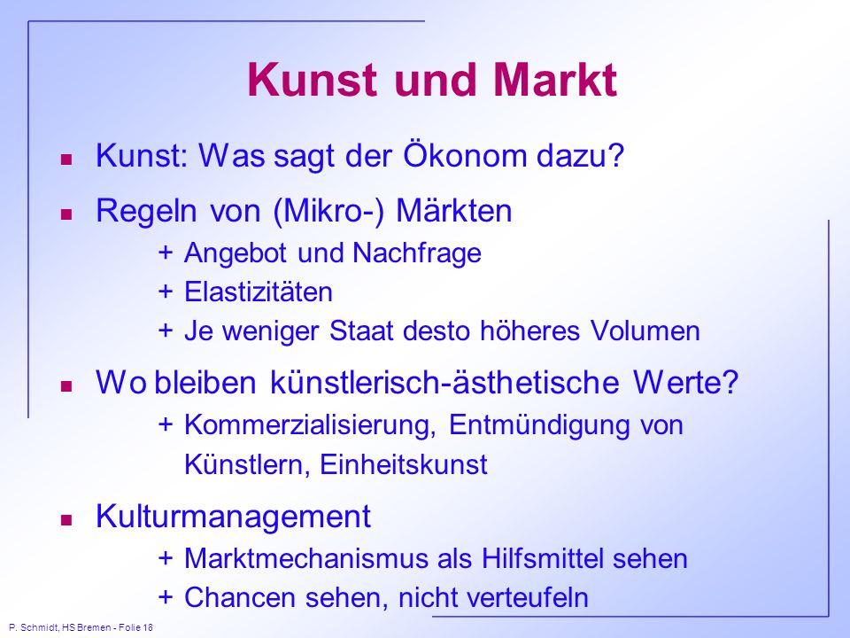 P. Schmidt, HS Bremen - Folie 18 Kunst und Markt n Kunst: Was sagt der Ökonom dazu? n Regeln von (Mikro-) Märkten +Angebot und Nachfrage +Elastizitäte