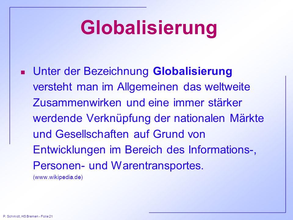 P. Schmidt, HS Bremen - Folie 21 Globalisierung n Unter der Bezeichnung Globalisierung versteht man im Allgemeinen das weltweite Zusammenwirken und ei