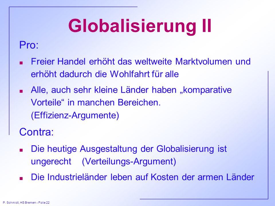 P. Schmidt, HS Bremen - Folie 22 Globalisierung II Pro: n Freier Handel erhöht das weltweite Marktvolumen und erhöht dadurch die Wohlfahrt für alle n