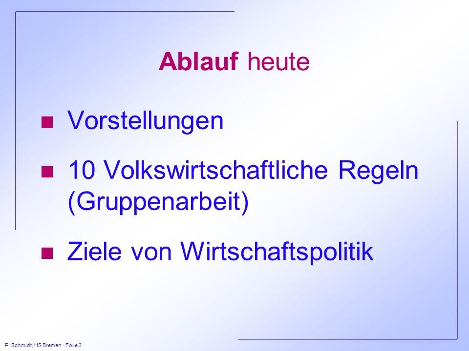 P. Schmidt, HS Bremen - Folie 3 Ablauf heute n Vorstellungen n 10 Volkswirtschaftliche Regeln (Gruppenarbeit) n Ziele von Wirtschaftspolitik