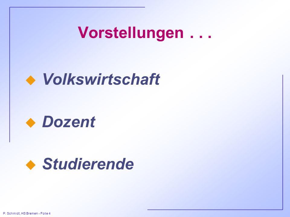 P. Schmidt, HS Bremen - Folie 4 Vorstellungen... u Volkswirtschaft u Dozent u Studierende