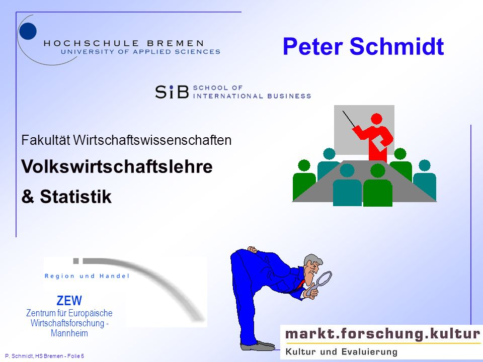 P. Schmidt, HS Bremen - Folie 5 Fakultät Wirtschaftswissenschaften Volkswirtschaftslehre & Statistik ZEW Zentrum für Europäische Wirtschaftsforschung