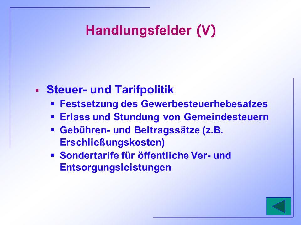 Handlungsfelder (V) Steuer- und Tarifpolitik Festsetzung des Gewerbesteuerhebesatzes Erlass und Stundung von Gemeindesteuern Gebühren- und Beitragssät