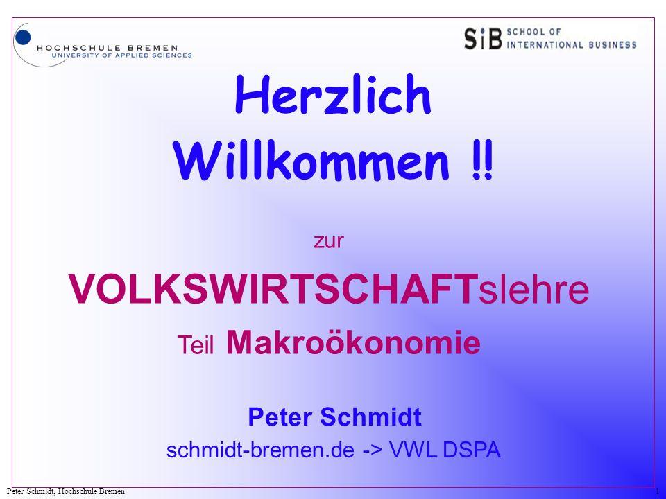 Peter Schmidt, Hochschule Bremen1 Herzlich Willkommen !! zur VOLKSWIRTSCHAFTslehre Teil Makroökonomie Peter Schmidt schmidt-bremen.de -> VWL DSPA