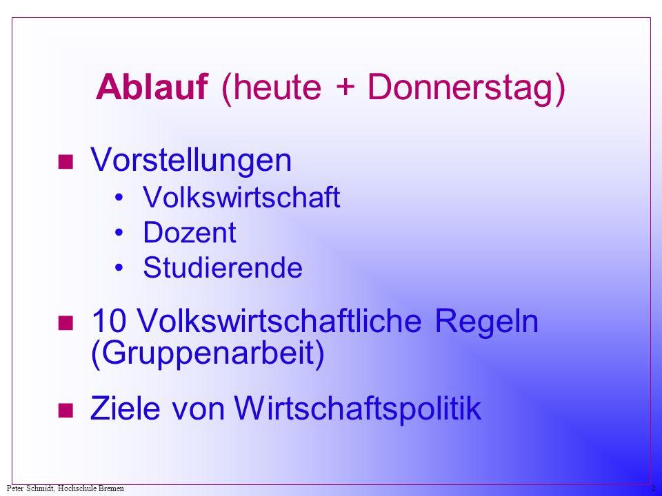 Peter Schmidt, Hochschule Bremen2 Ablauf (heute + Donnerstag) n Vorstellungen Volkswirtschaft Dozent Studierende n 10 Volkswirtschaftliche Regeln (Gru