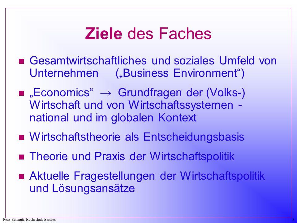 Peter Schmidt, Hochschule Bremen3 Ziele des Faches n Gesamtwirtschaftliches und soziales Umfeld von Unternehmen (Business Environment) n Economics Gru
