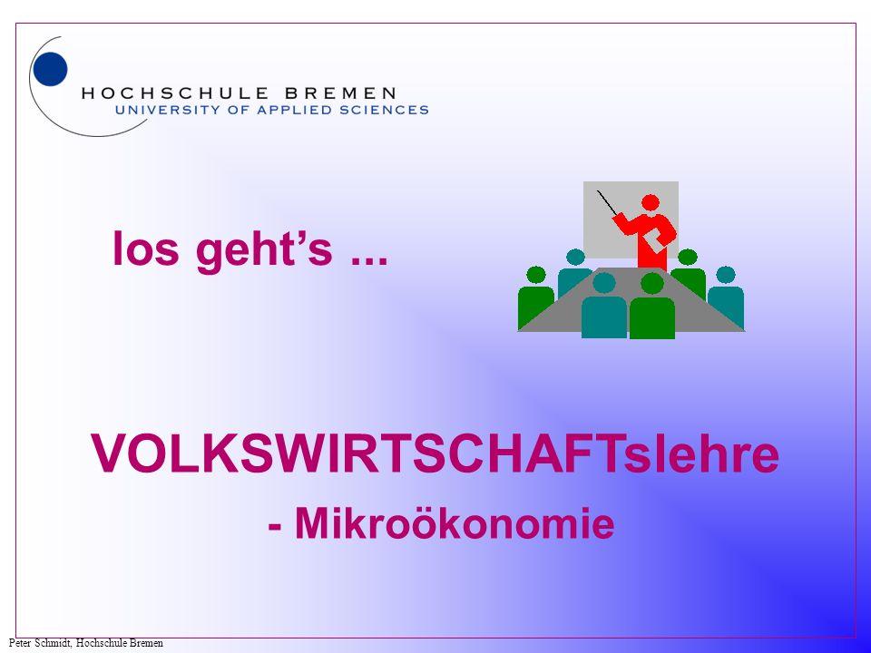 Peter Schmidt, Hochschule Bremen los gehts... VOLKSWIRTSCHAFTslehre - Mikroökonomie