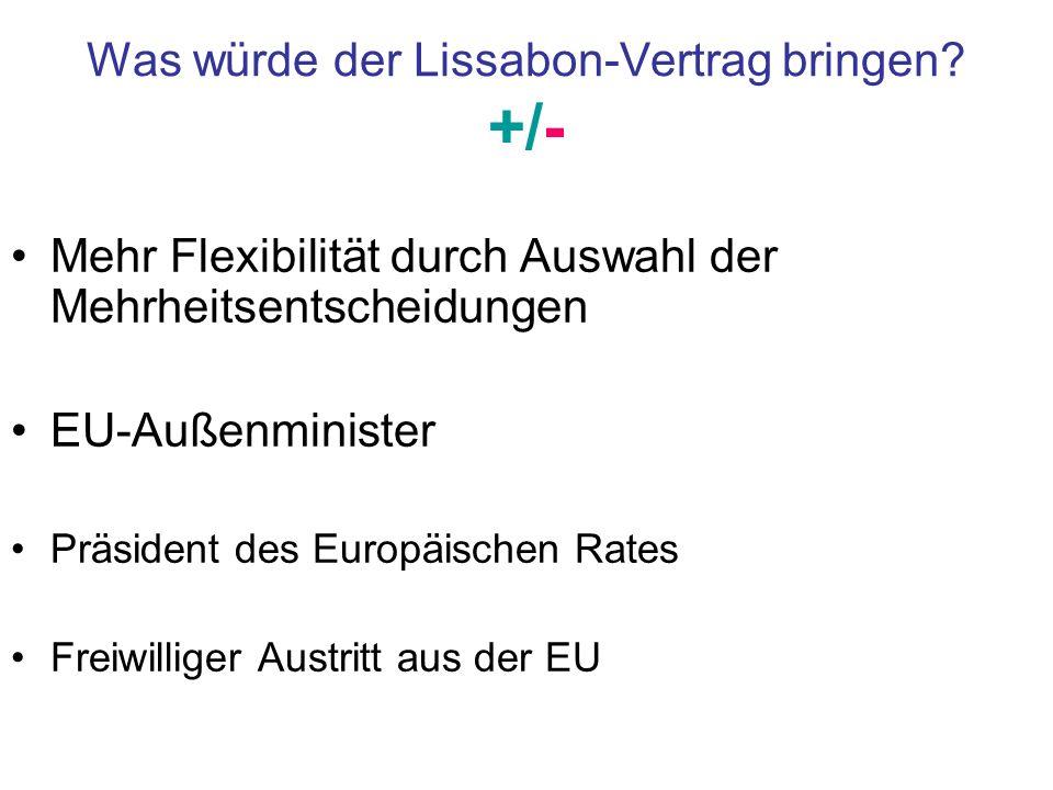 Was würde der Lissabon-Vertrag bringen? +/- Mehr Flexibilität durch Auswahl der Mehrheitsentscheidungen EU-Außenminister Präsident des Europäischen Ra