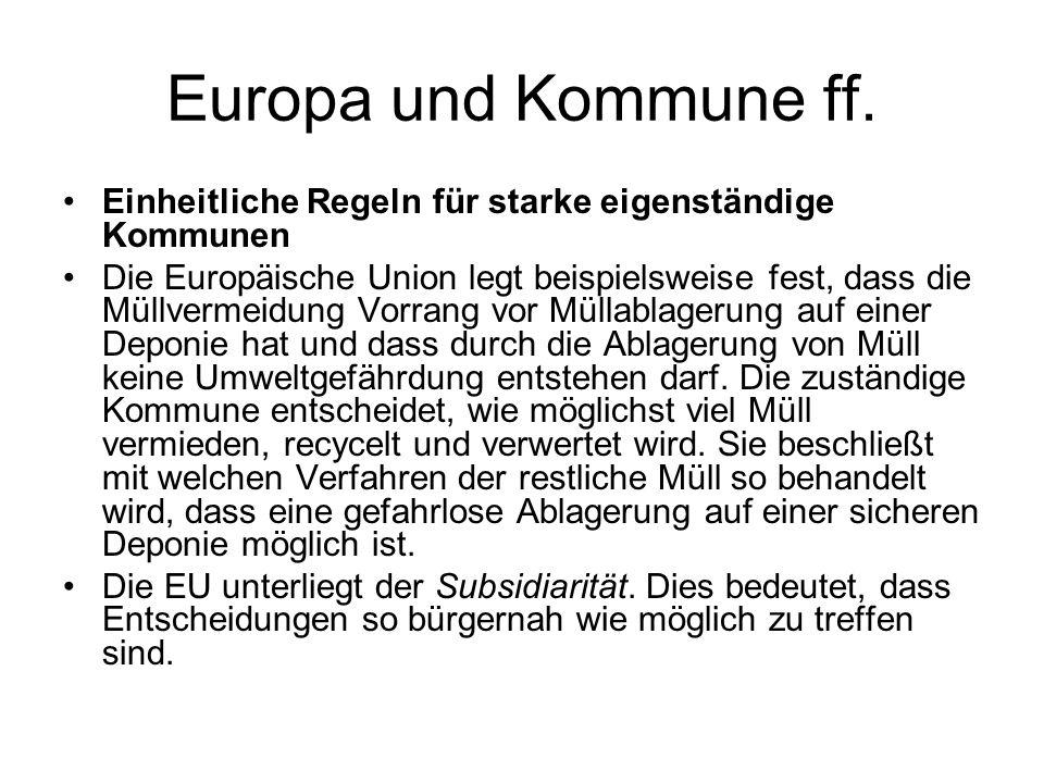 Europa und Kommune ff. Einheitliche Regeln für starke eigenständige Kommunen Die Europäische Union legt beispielsweise fest, dass die Müllvermeidung V