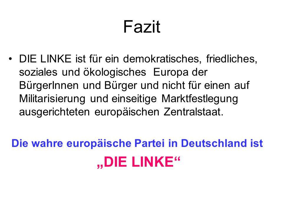 Fazit DIE LINKE ist für ein demokratisches, friedliches, soziales und ökologisches Europa der BürgerInnen und Bürger und nicht für einen auf Militaris