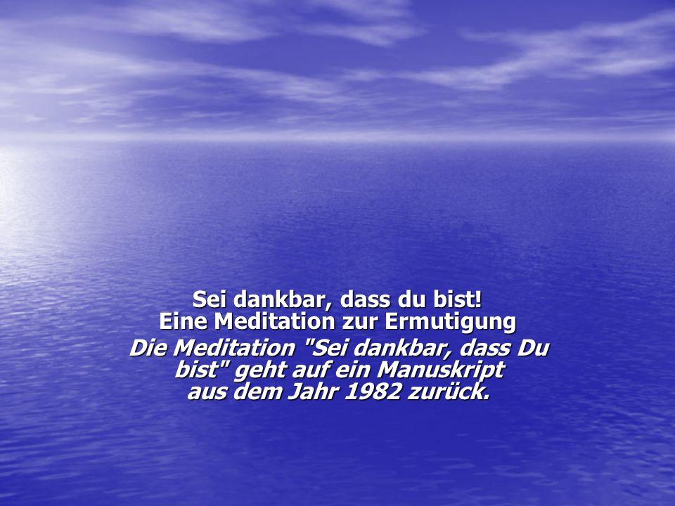 Sei dankbar, dass du bist! Eine Meditation zur Ermutigung Die Meditation
