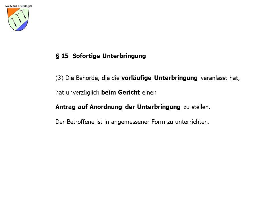 § 15 Sofortige Unterbringung (3) Die Behörde, die die vorläufige Unterbringung veranlasst hat, hat unverzüglich beim Gericht einen Antrag auf Anordnung der Unterbringung zu stellen.