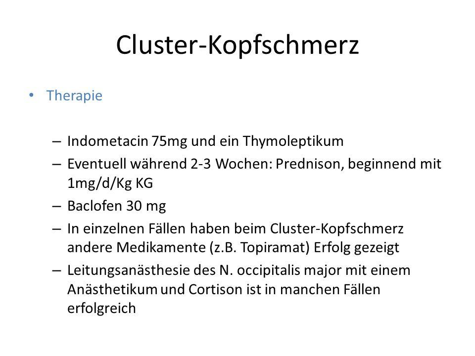 Cluster-Kopfschmerz Therapie – Indometacin 75mg und ein Thymoleptikum – Eventuell während 2-3 Wochen: Prednison, beginnend mit 1mg/d/Kg KG – Baclofen