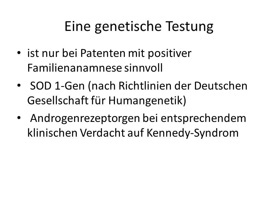Eine genetische Testung ist nur bei Patenten mit positiver Familienanamnese sinnvoll SOD 1-Gen (nach Richtlinien der Deutschen Gesellschaft für Humangenetik) Androgenrezeptorgen bei entsprechendem klinischen Verdacht auf Kennedy-Syndrom