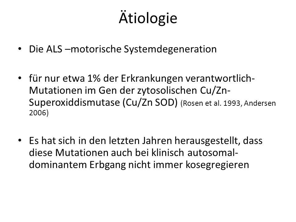 Ätiologie Die ALS –motorische Systemdegeneration für nur etwa 1% der Erkrankungen verantwortlich- Mutationen im Gen der zytosolischen Cu/Zn- Superoxiddismutase (Cu/Zn SOD) (Rosen et al.