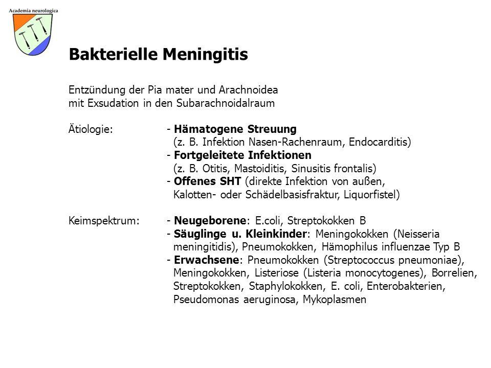 Bakterielle Meningitis Entzündung der Pia mater und Arachnoidea mit Exsudation in den Subarachnoidalraum Ätiologie: - Hämatogene Streuung (z. B. Infek