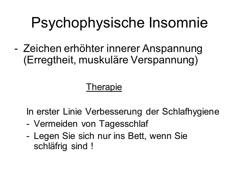 Psychophysische Insomnie -Zeichen erhöhter innerer Anspannung (Erregtheit, muskuläre Verspannung) Therapie In erster Linie Verbesserung der Schlafhygi