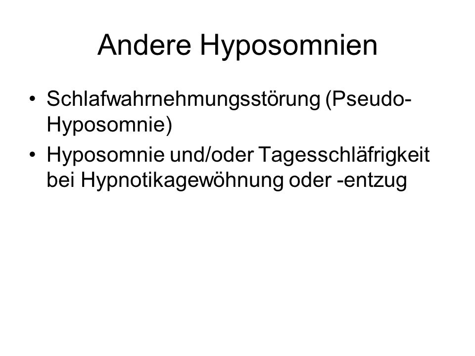 Andere Hyposomnien Schlafwahrnehmungsstörung (Pseudo- Hyposomnie) Hyposomnie und/oder Tagesschläfrigkeit bei Hypnotikagewöhnung oder -entzug