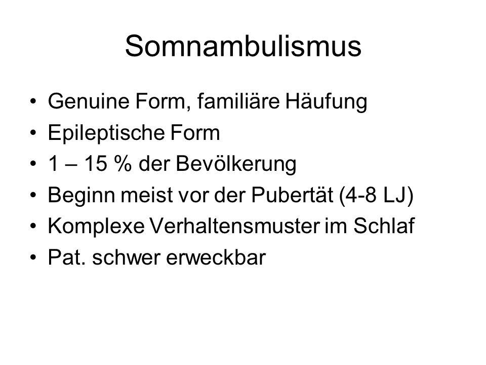 Somnambulismus Genuine Form, familiäre Häufung Epileptische Form 1 – 15 % der Bevölkerung Beginn meist vor der Pubertät (4-8 LJ) Komplexe Verhaltensmu