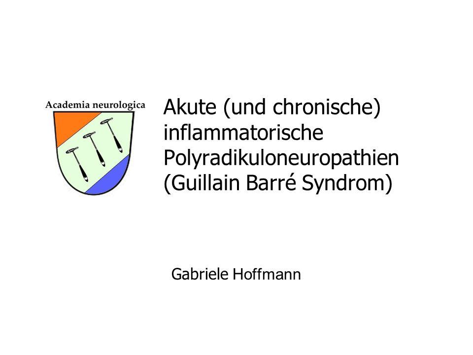 Akute (und chronische) inflammatorische Polyradikuloneuropathien (Guillain Barré Syndrom) Gabriele Hoffmann