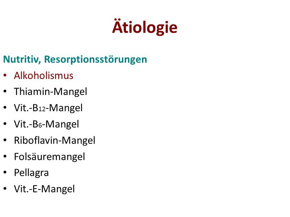 Ätiologie Nutritiv, Resorptionsstörungen Alkoholismus Thiamin-Mangel Vit.-B 12 -Mangel Vit.-B 6 -Mangel Riboflavin-Mangel Folsäuremangel Pellagra Vit.